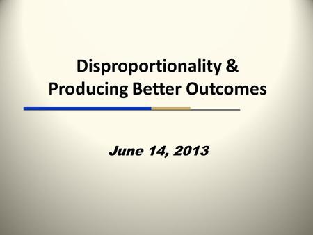Disproportionality & Producing Better Outcomes June 14, 2013.