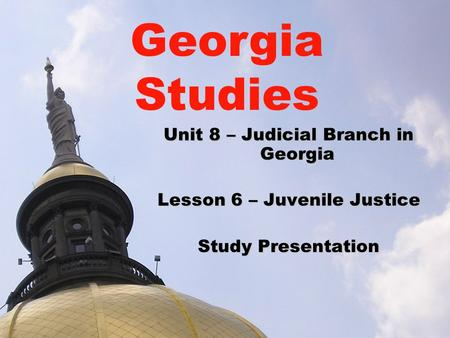 Unit 8 – Judicial Branch in Georgia Lesson 6 – Juvenile Justice Study Presentation Georgia Studies.