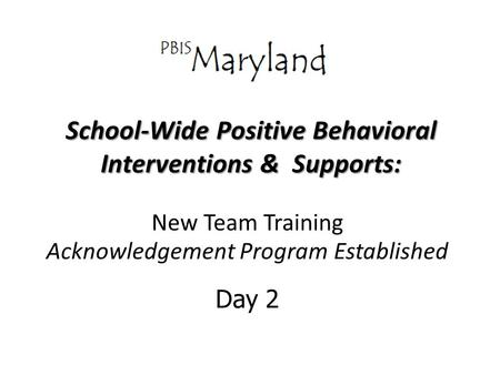 School-Wide Positive Behavioral Interventions & Supports: New Team Training Acknowledgement Program Established Day 2.