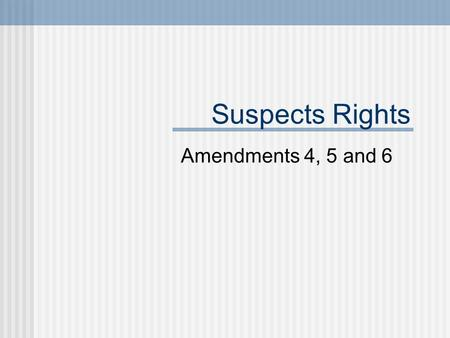 Suspects Rights Amendments 4, 5 and 6. 4 th Amendment The right of the people to be secure in their persons, houses, papers, and effects, against unreasonable.