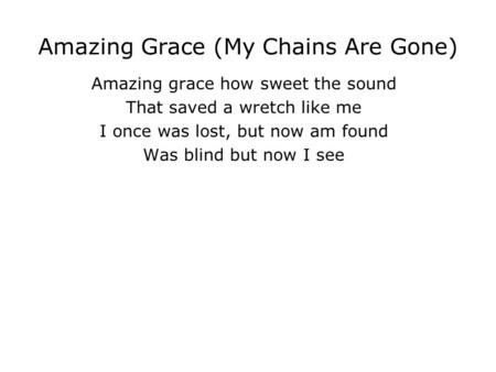 Amazing Grace (My Chains Are Gone) Amazing grace how sweet the sound That saved a wretch like me I once was lost, but now am found Was blind but now I.