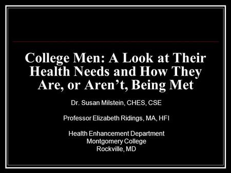 College Men: A Look at Their Health Needs and How They Are, or Aren't, Being Met Dr. Susan Milstein, CHES, CSE Professor Elizabeth Ridings, MA, HFI Health.