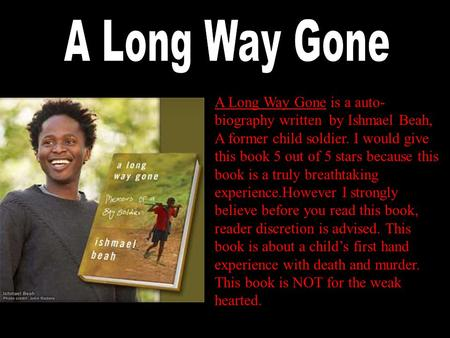 A Long Way Gone is a auto- biography written by Ishmael Beah, A former child soldier. I would give this book 5 out of 5 stars because this book is a truly.