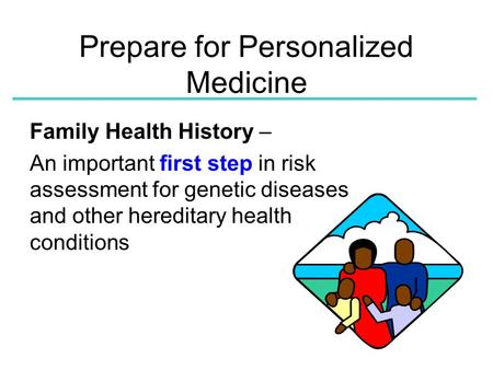 Prepare for Personalized Medicine Family Health History – An important first step in risk assessment for genetic diseases and other hereditary health conditions.