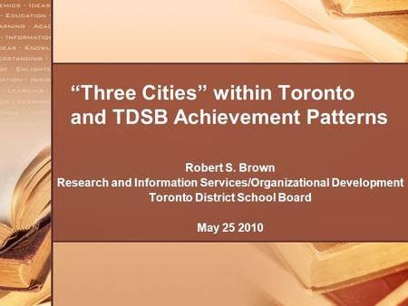 """Three Cities"" within Toronto and TDSB Achievement Patterns Robert S. Brown Research and Information Services/Organizational Development Toronto District."