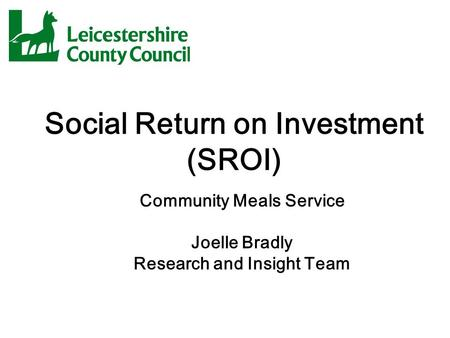 Social Return on Investment (SROI) Community Meals Service Joelle Bradly Research and Insight Team.