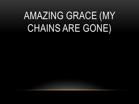 AMAZING GRACE (MY CHAINS ARE GONE). Amazing grace how sweet the sound That saved a wretch like me I once was lost, but now I'm found Was blind, but now.