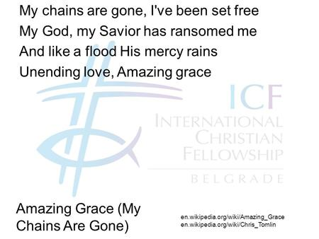 My chains are gone, I've been set free My God, my Savior has ransomed me And like a flood His mercy rains Unending love, Amazing grace en.wikipedia.org/wiki/Amazing_Grace.