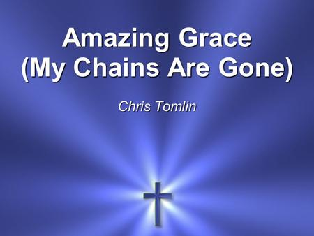 Amazing Grace (My Chains Are Gone) Chris Tomlin. Amazing grace How sweet the sound That saved a wretch like me.