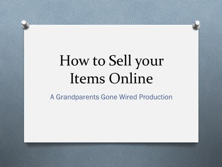 How to Sell your Items Online A Grandparents Gone Wired Production.