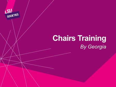 Chairs Training By Georgia. BY THE END OF THE SESSION YOU WILL: Understand the roles of a Chair Have constructive tools to manage meetings Know how to.