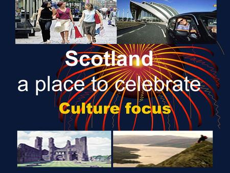 Scotland a place to celebrate Culture focus. Lesson objectives To read tourist information to check predictions and for specific facts To talk about preferences.