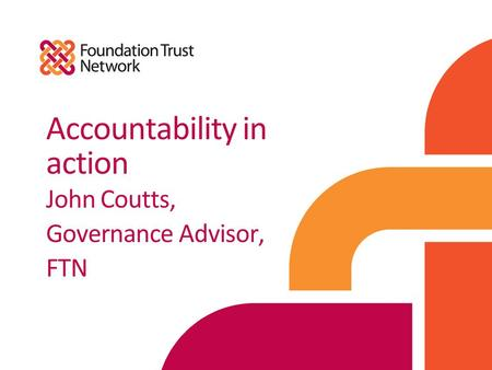 Accountability in action John Coutts, Governance Advisor, FTN.