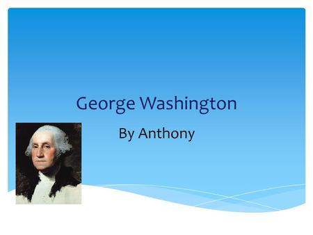 George Washington By Anthony. The Early Years… George Washington was born February 11, 1732 Westmoreland Country, Virginia George Washington became a.