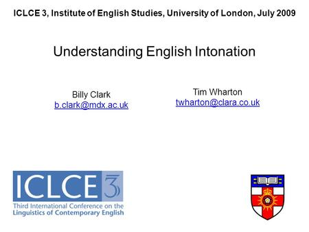 ICLCE 3, Institute of English Studies, University of London, July 2009 Understanding English Intonation Billy Clark Tim Wharton