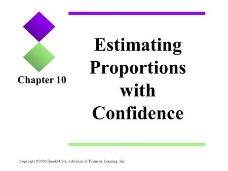 Copyright ©2006 Brooks/Cole, a division of Thomson Learning, Inc. Estimating Proportions with Confidence Chapter 10.