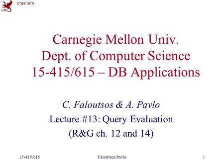CMU SCS 15-415/615Faloutsos/Pavlo1 Carnegie Mellon Univ. Dept. of Computer Science 15-415/615 – DB Applications C. Faloutsos & A. Pavlo Lecture #13: Query.