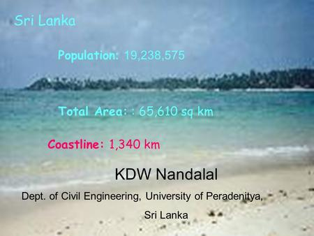 Total Area: : 65,610 sq km Coastline: 1,340 km Population : 19,238,575 Sri Lanka KDW Nandalal Dept. of Civil Engineering, University of Peradenitya, Sri.