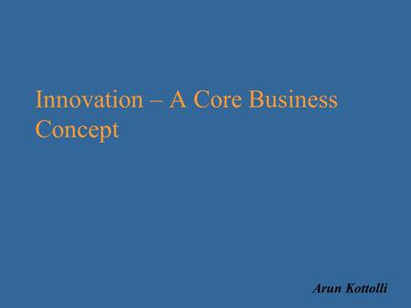 Innovation – A Core Business Concept Arun Kottolli.