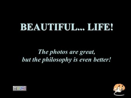 BEAUTIFUL... LIFE! BEAUTIFUL... LIFE! The photos are great, but the philosophy is even better!