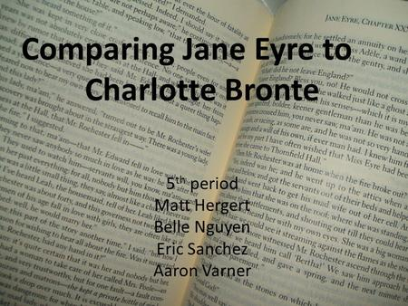 Comparing Jane Eyre to Charlotte Bronte 5 th period Matt Hergert Belle Nguyen Eric Sanchez Aaron Varner.