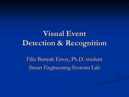 Visual Event Detection & Recognition Filiz Bunyak Ersoy, Ph.D. student Smart Engineering Systems Lab.
