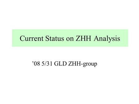 Current Status on ZHH Analysis '08 5/31 GLD ZHH-group.
