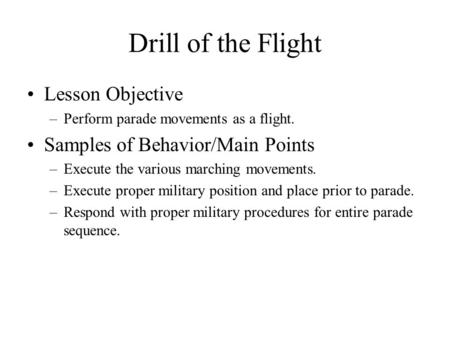 Drill of the Flight Lesson Objective –Perform parade movements as a flight. Samples of Behavior/Main Points –Execute the various marching movements. –Execute.