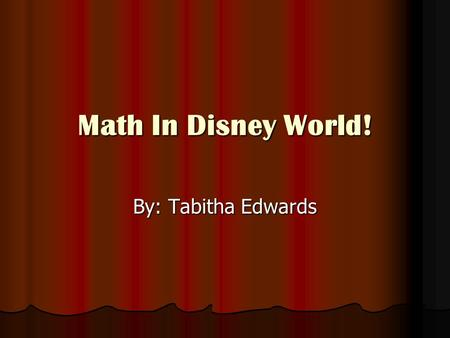 Math In Disney World! By: Tabitha Edwards. I Love Math! I love math so much because math is always all around you. It's even around you when you are at.