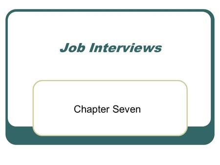 "Job Interviews Chapter Seven. After completing this chapter, you will be able to: define ""interview"" and list the purposes of a job interview prepare."