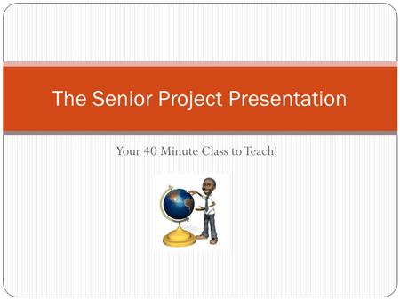 Your 40 Minute Class to Teach! The Senior Project Presentation.