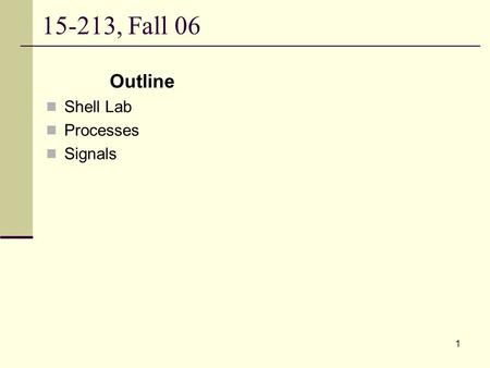 15-213, Fall 06 Outline Shell Lab Processes Signals.