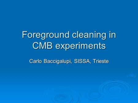 Foreground cleaning in CMB experiments Carlo Baccigalupi, SISSA, Trieste.