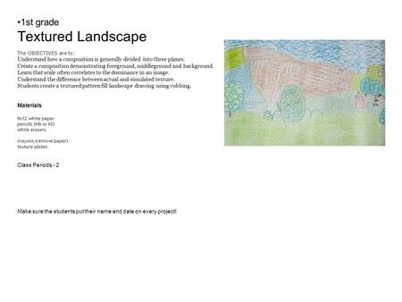 1st grade Textured Landscape The OBJECTIVES are to: Understand how a composition is generally divided into three planes. Create a composition demonstrating.