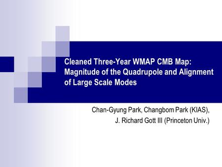 Cleaned Three-Year WMAP CMB Map: Magnitude of the Quadrupole and Alignment of Large Scale Modes Chan-Gyung Park, Changbom Park (KIAS), J. Richard Gott.