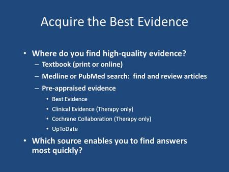 Acquire the Best Evidence Where do you find high-quality evidence? – Textbook (print or online) – Medline or PubMed search: find and review articles –