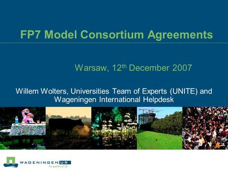 FP7 Model Consortium Agreements Warsaw, 12 th December 2007 Willem Wolters, Universities Team of Experts (UNITE) and Wageningen International Helpdesk.