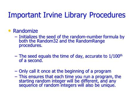 Important Irvine Library Procedures Randomize Randomize –Initializes the seed of the random-number formula by both the Random32 and the RandomRange procedures.