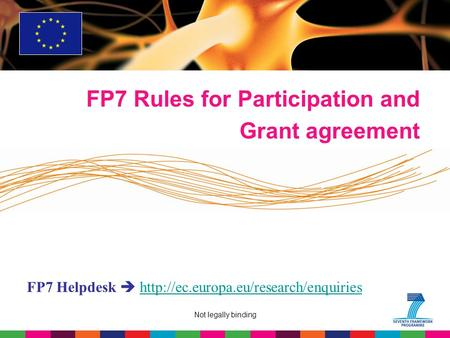 Not legally binding FP7 Rules for Participation and Grant agreement FP7 Helpdesk 