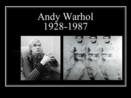 Andy Warhol 1928-1987. No other artist is as much identified with Pop Art as Andy Warhol. The media called him the Prince of Pop. Warhol made his way.