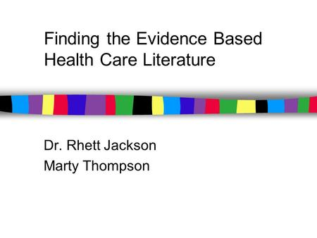 Finding the Evidence Based Health Care Literature Dr. Rhett Jackson Marty Thompson.