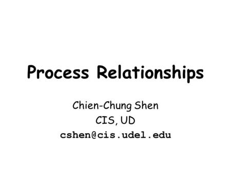 Process Relationships Chien-Chung Shen CIS, UD