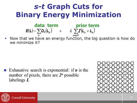 1 s-t Graph Cuts for Binary Energy Minimization  Now that we have an energy function, the big question is how do we minimize it? n Exhaustive search is.
