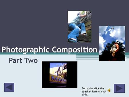Photographic Composition Part Two For audio, click the speaker icon on each slide.