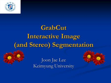 GrabCut Interactive Image (and Stereo) Segmentation Joon Jae Lee Keimyung University Welcome. I will present Grabcut – an Interactive tool for foreground.