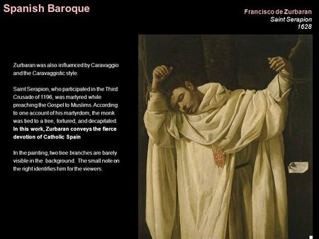Francisco de Zurbaran Saint Serapion 1628 Zurbaran was also influenced by Caravaggio and the Caravaggistic style. Saint Serapion, who participated in the.
