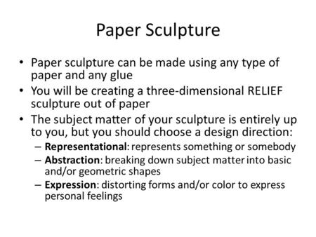 Paper Sculpture Paper sculpture can be made using any type of paper and any glue You will be creating a three-dimensional RELIEF sculpture out of paper.
