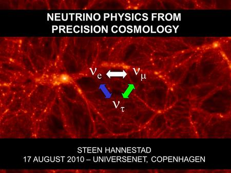 NEUTRINO PHYSICS FROM PRECISION COSMOLOGY STEEN HANNESTAD 17 AUGUST 2010 – UNIVERSENET, COPENHAGEN e    