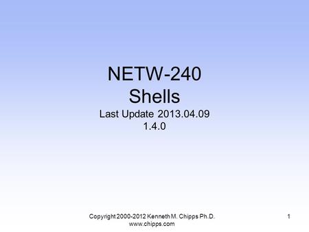 NETW-240 Shells Last Update 2013.04.09 1.4.0 Copyright 2000-2012 Kenneth M. Chipps Ph.D. www.chipps.com 1.