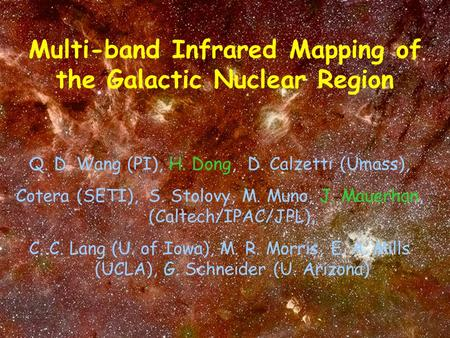 Multi-band Infrared Mapping of the Galactic Nuclear Region Q. D. Wang (PI), H. Dong, D. Calzetti (Umass), Cotera (SETI), S. Stolovy, M. Muno, J. Mauerhan,